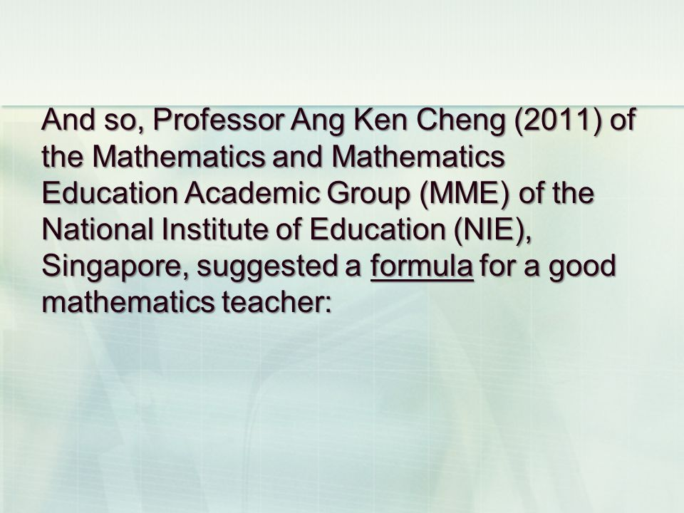 And so, Professor Ang Ken Cheng (2011) of the Mathematics and Mathematics Education Academic Group (MME) of the National Institute of Education (NIE), Singapore, suggested a formula for a good mathematics teacher: