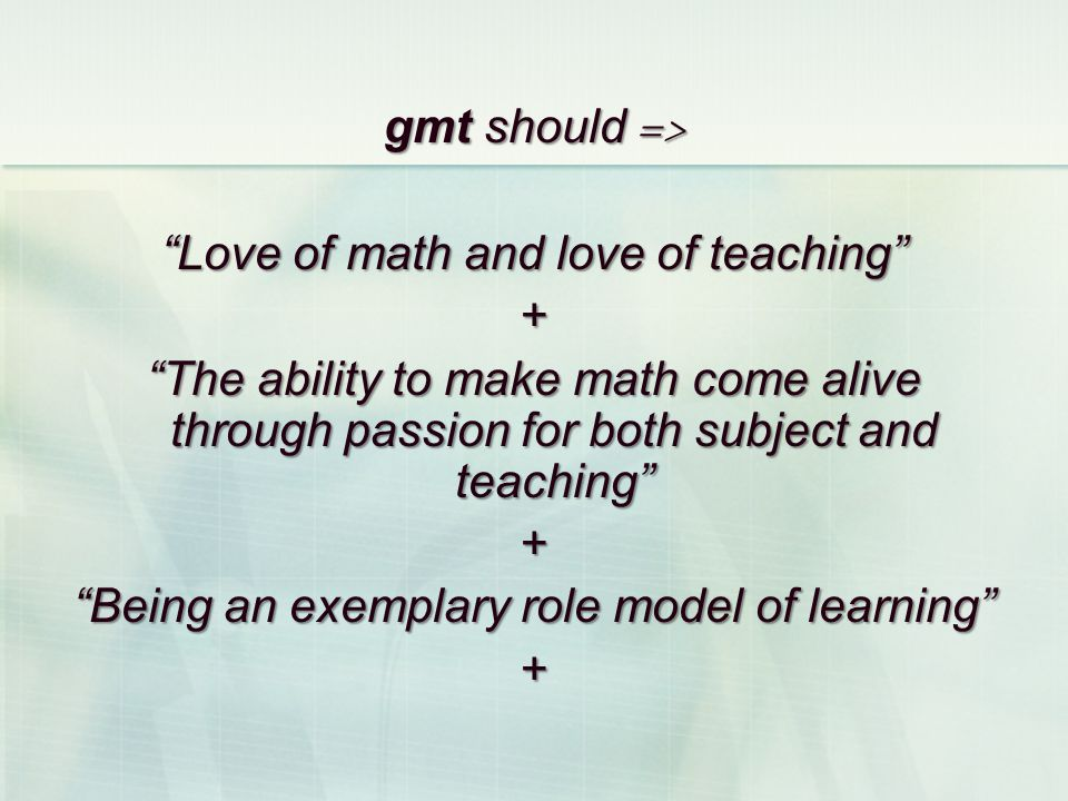 gmt should => Love of math and love of teaching + The ability to make math come alive through passion for both subject and teaching + Being an exempla