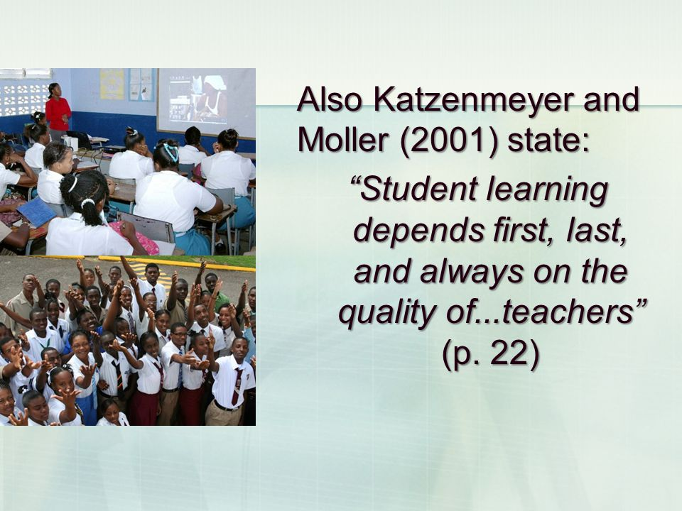 Also Katzenmeyer and Moller (2001) state: Student learning depends first, last, and always on the quality of...teachers (p. 22)