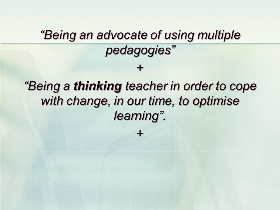 Being an advocate of using multiple pedagogies + Being a thinking teacher in order to cope with change, in our time, to optimise learning. +