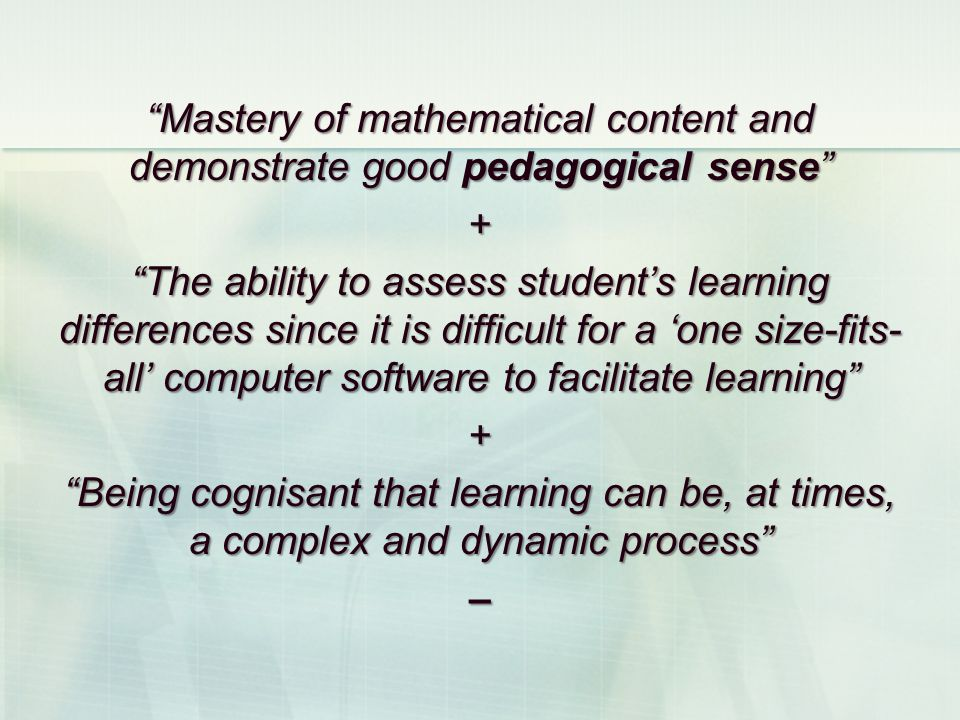 Mastery of mathematical content and demonstrate good pedagogical sense + The ability to assess students learning differences since it is difficult for a one size-fits- all computer software to facilitate learning + Being cognisant that learning can be, at times, a complex and dynamic process –