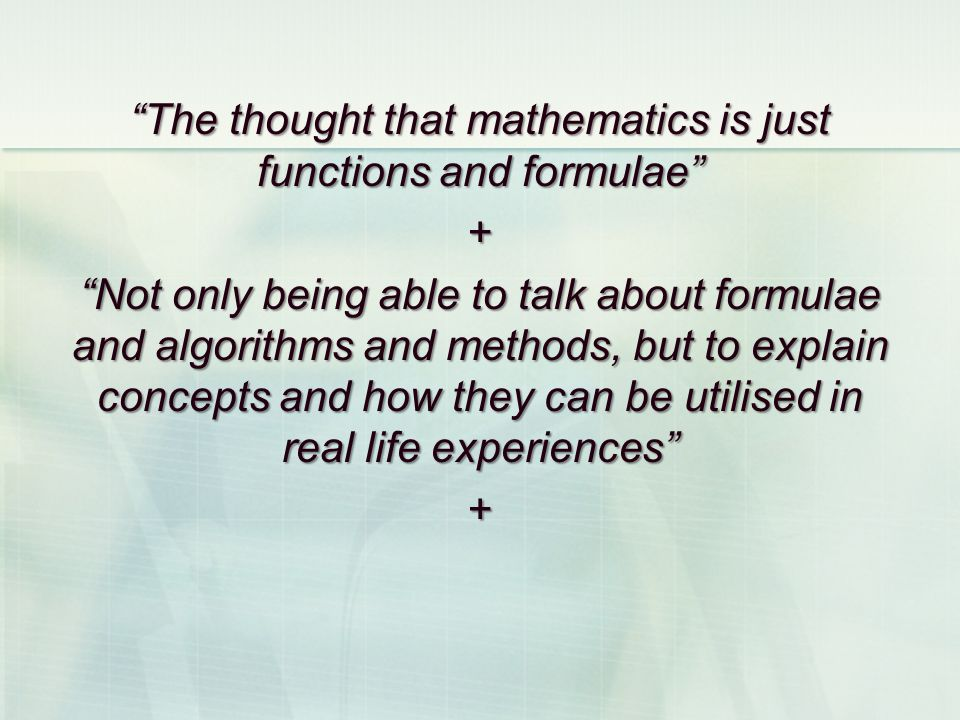 The thought that mathematics is just functions and formulae + Not only being able to talk about formulae and algorithms and methods, but to explain concepts and how they can be utilised in real life experiences +