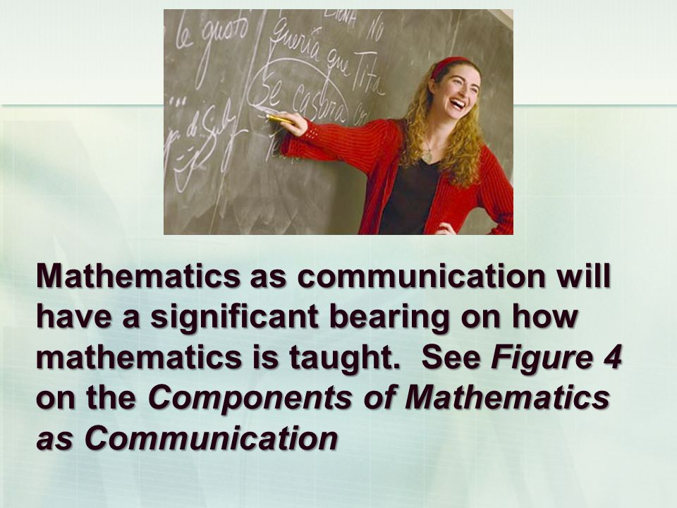 Mathematics as communication will have a significant bearing on how mathematics is taught. See Figure 4 on the Components of Mathematics as Communicat