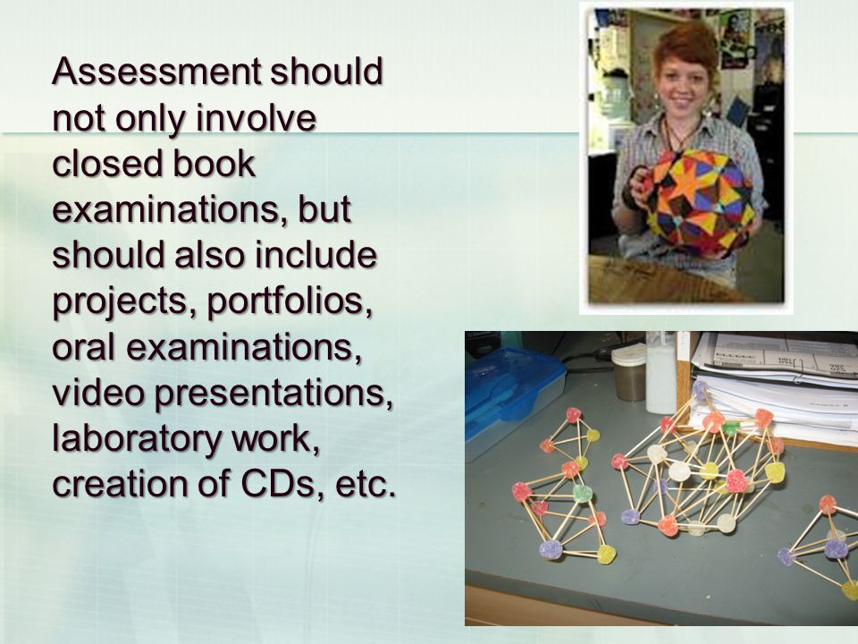 Assessment should not only involve closed book examinations, but should also include projects, portfolios, oral examinations, video presentations, laboratory work, creation of CDs, etc.