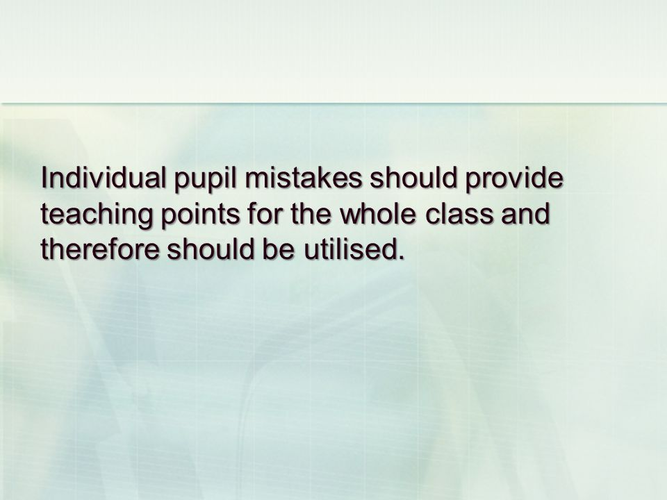 Individual pupil mistakes should provide teaching points for the whole class and therefore should be utilised.
