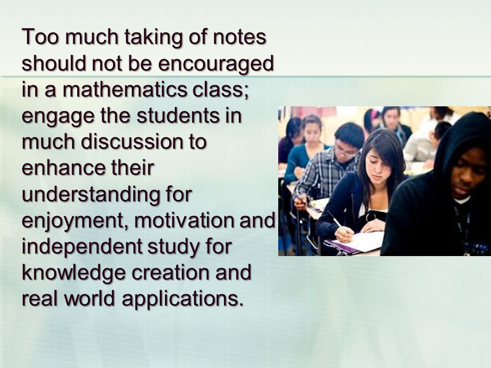 Too much taking of notes should not be encouraged in a mathematics class; engage the students in much discussion to enhance their understanding for enjoyment, motivation and independent study for knowledge creation and real world applications.