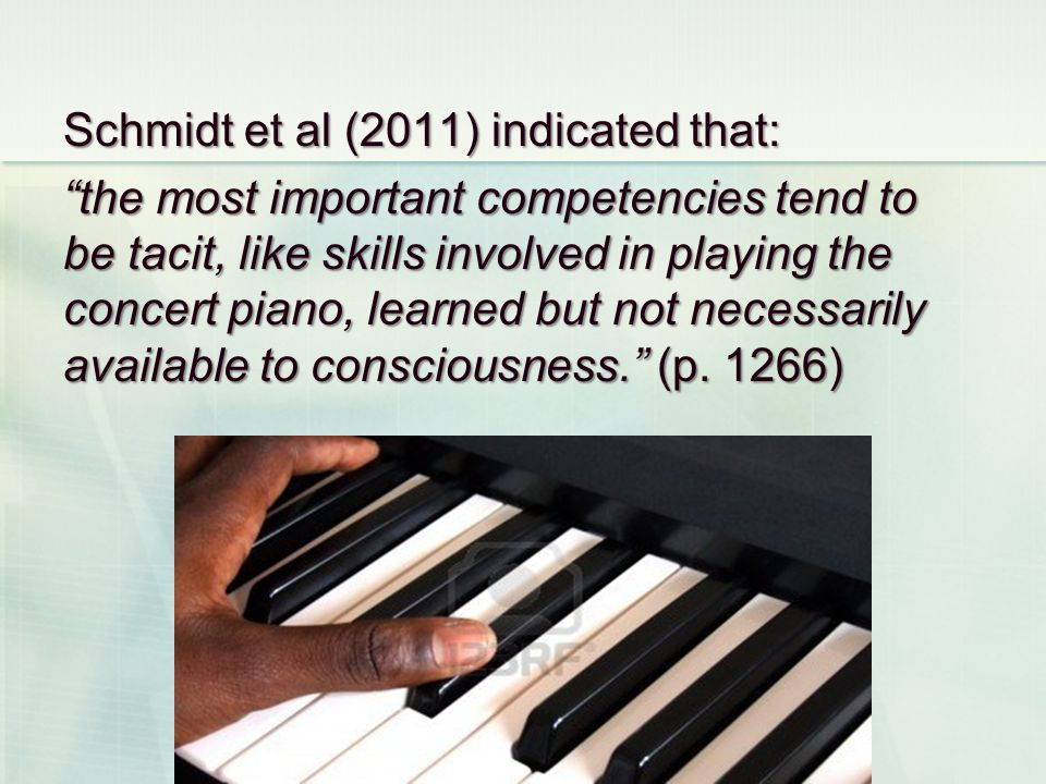 Schmidt et al (2011) indicated that: the most important competencies tend to be tacit, like skills involved in playing the concert piano, learned but