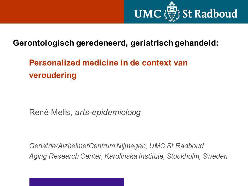 Gerontologisch geredeneerd, geriatrisch gehandeld: Personalized medicine in de context van veroudering René Melis, arts-epidemioloog Geriatrie/Alzheim
