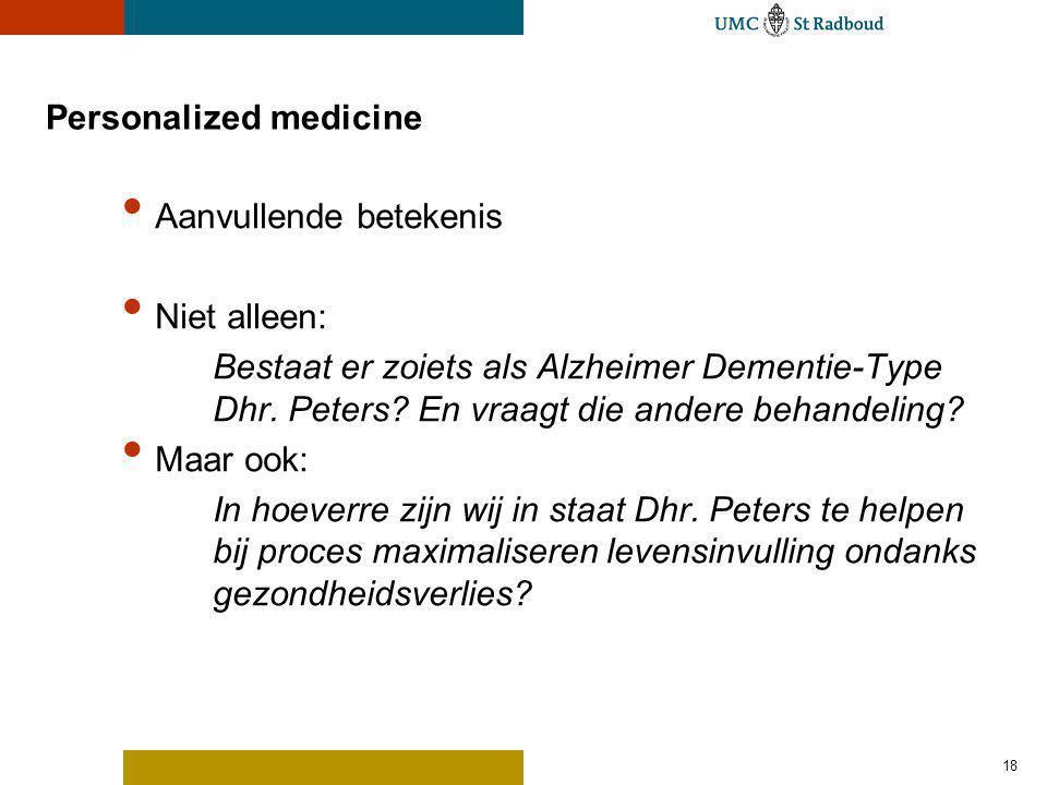 Personalized medicine Aanvullende betekenis Niet alleen: Bestaat er zoiets als Alzheimer Dementie-Type Dhr. Peters? En vraagt die andere behandeling?