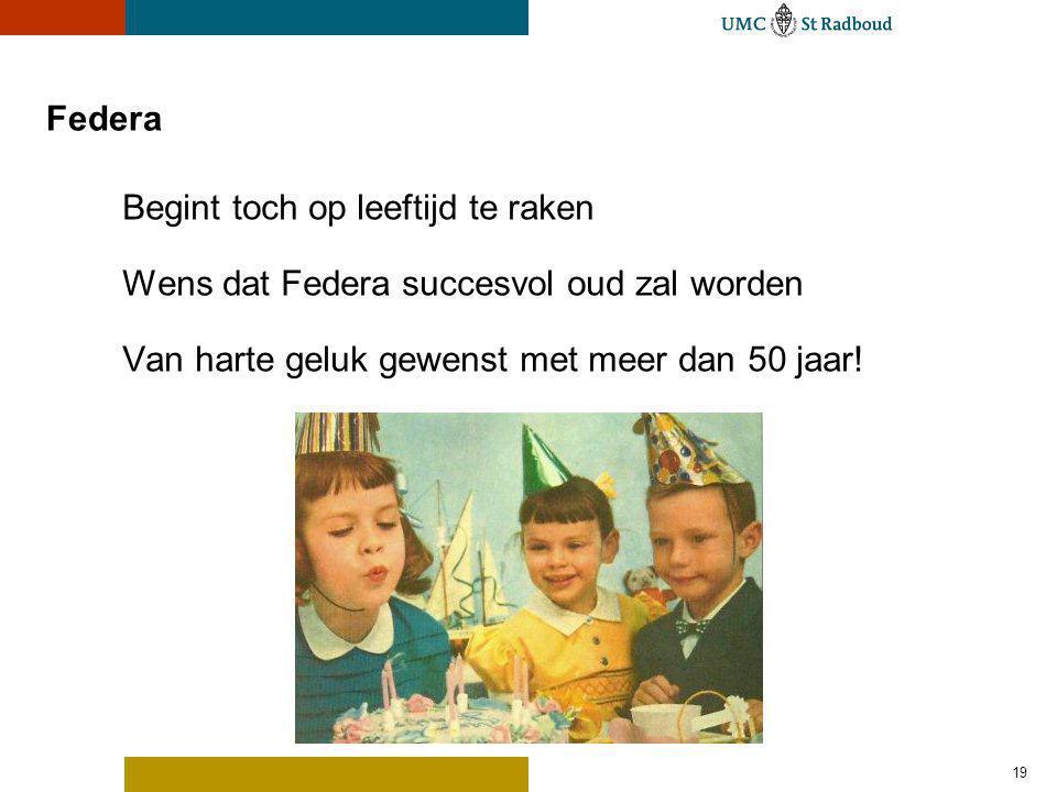 Federa Begint toch op leeftijd te raken Wens dat Federa succesvol oud zal worden Van harte geluk gewenst met meer dan 50 jaar! 19