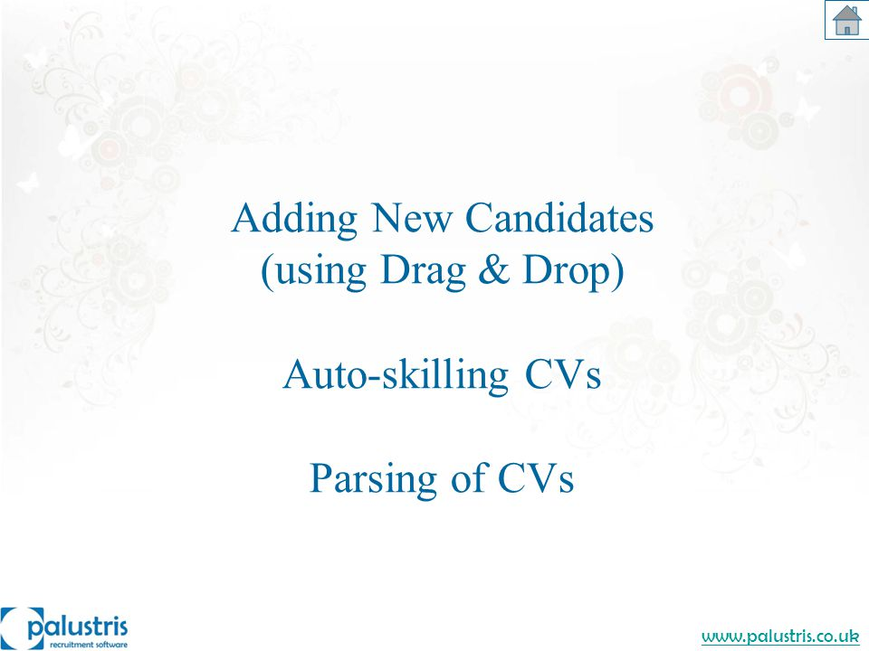 www.palustris.co.uk Adding New Candidates (using Drag & Drop) Auto-skilling CVs Parsing of CVs
