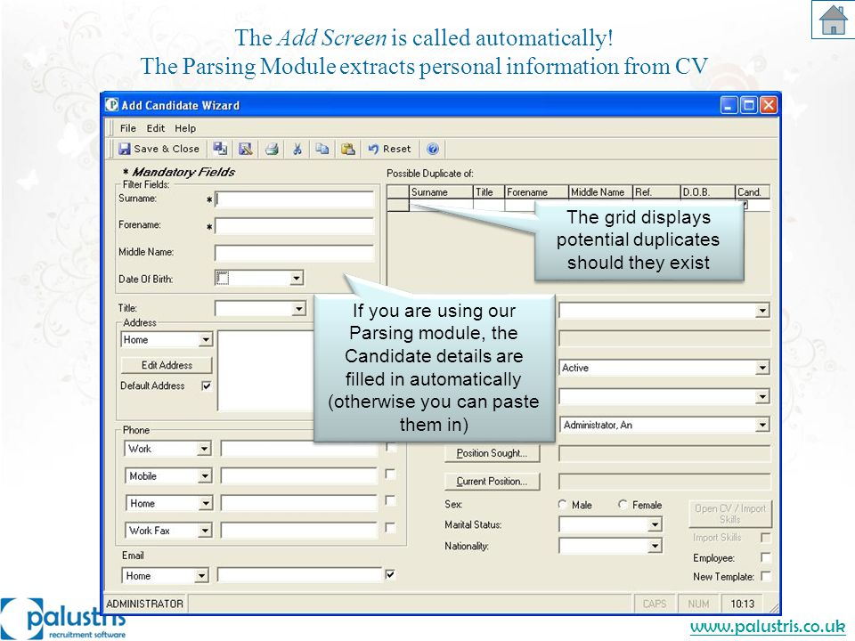 www.palustris.co.uk The Add Screen is called automatically! The Parsing Module extracts personal information from CV If you are using our Parsing modu