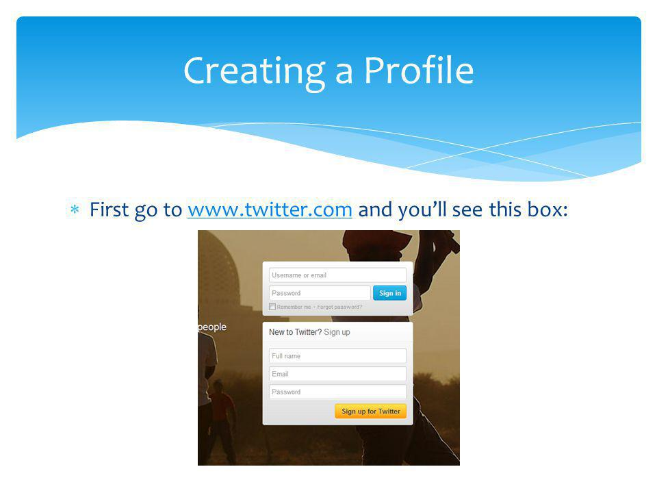 First go to www.twitter.com and youll see this box:www.twitter.com Creating a Profile