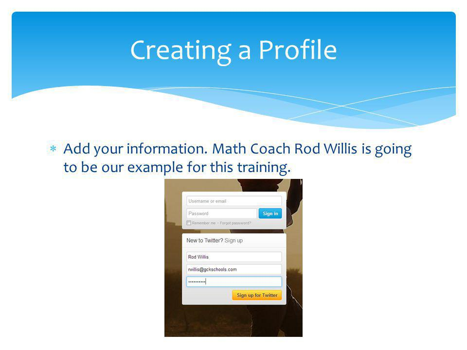 Add your information. Math Coach Rod Willis is going to be our example for this training. Creating a Profile