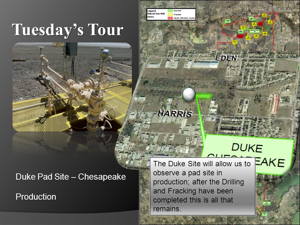Tuesdays Tour Duke Pad Site – Chesapeake Production The Duke Site will allow us to observe a pad site in production; after the Drilling and Fracking h