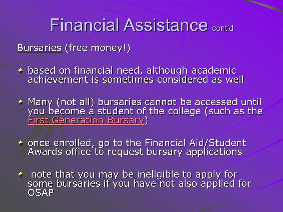 Financial Assistance contd Scholarships Register with: - Student Awards - Student Awards - Scholarships Canada - The National Aboriginal Achievement Centre (if aboriginal) The Garfield Weston Merit Scholarship for Colleges (GWMSC) is available only to students planning to enter a two- or three-year college program.