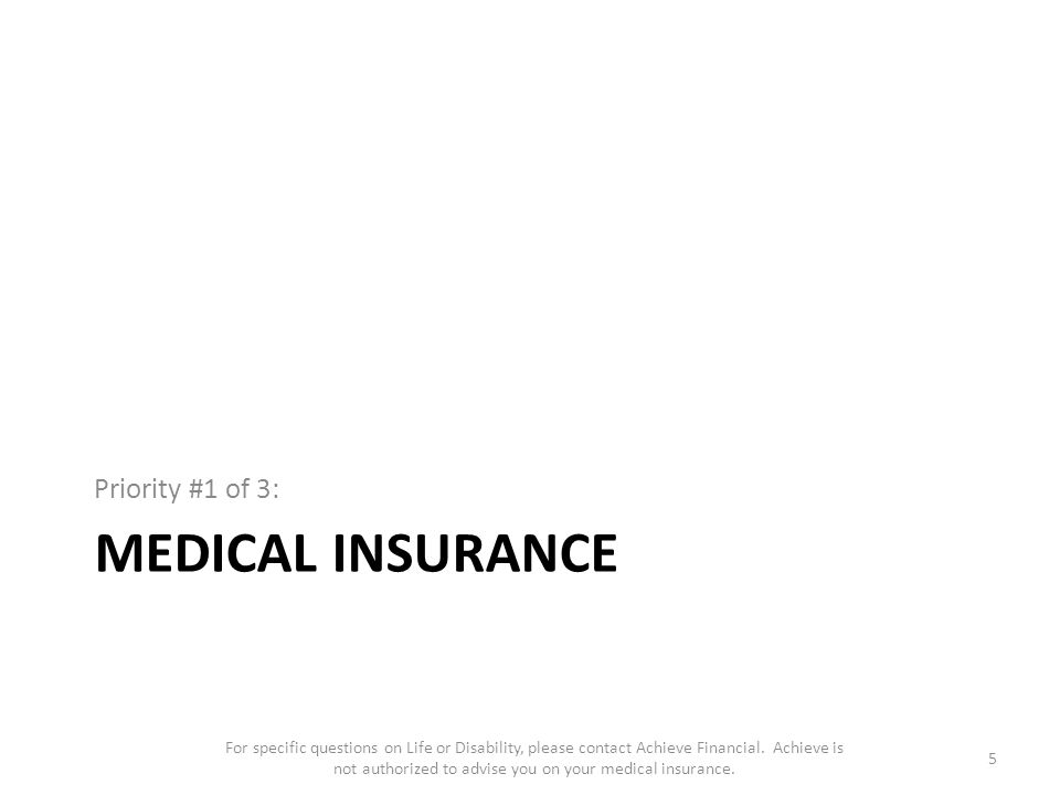MEDICAL INSURANCE Priority #1 of 3: 5 For specific questions on Life or Disability, please contact Achieve Financial.