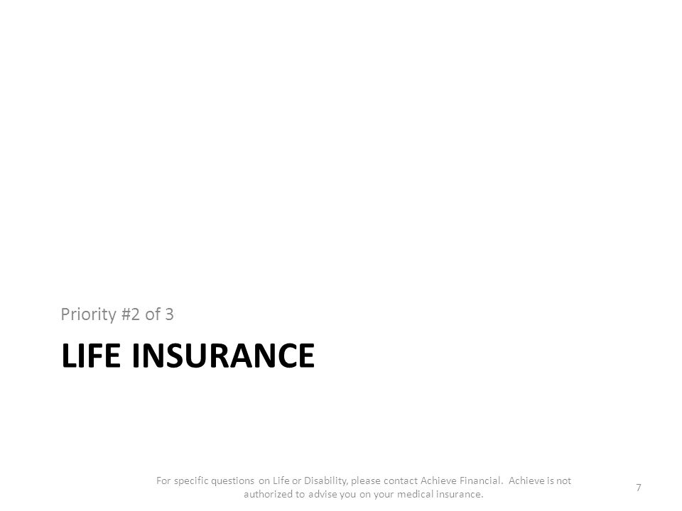 LIFE INSURANCE Priority #2 of 3 7 For specific questions on Life or Disability, please contact Achieve Financial.