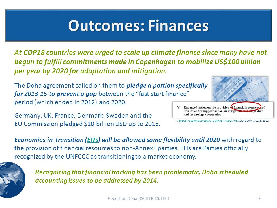 Outcomes: Finances At COP18 countries were urged to scale up climate finance since many have not begun to fulfill commitments made in Copenhagen to mobilize US$100 billion per year by 2020 for adaptation and mitigation.
