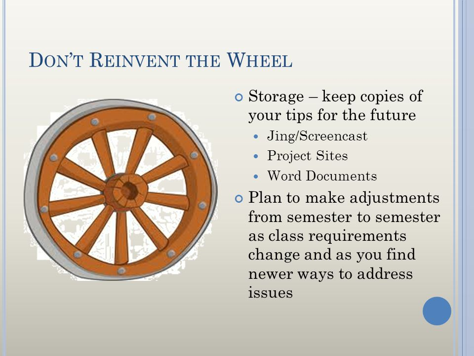 D ON T R EINVENT THE W HEEL Storage – keep copies of your tips for the future Jing/Screencast Project Sites Word Documents Plan to make adjustments from semester to semester as class requirements change and as you find newer ways to address issues