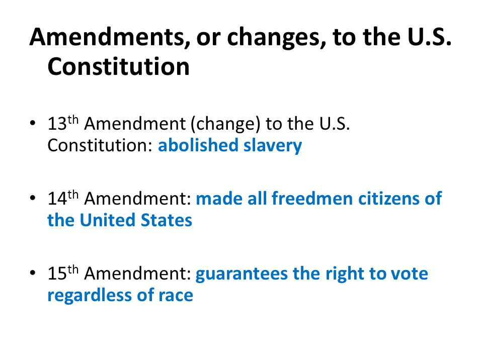 Amendments, or changes, to the U.S. Constitution 13 th Amendment (change) to the U.S.