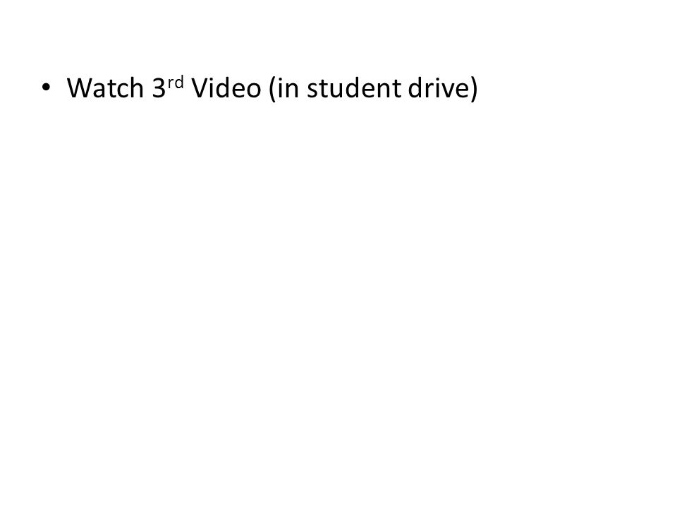 Watch 3 rd Video (in student drive)