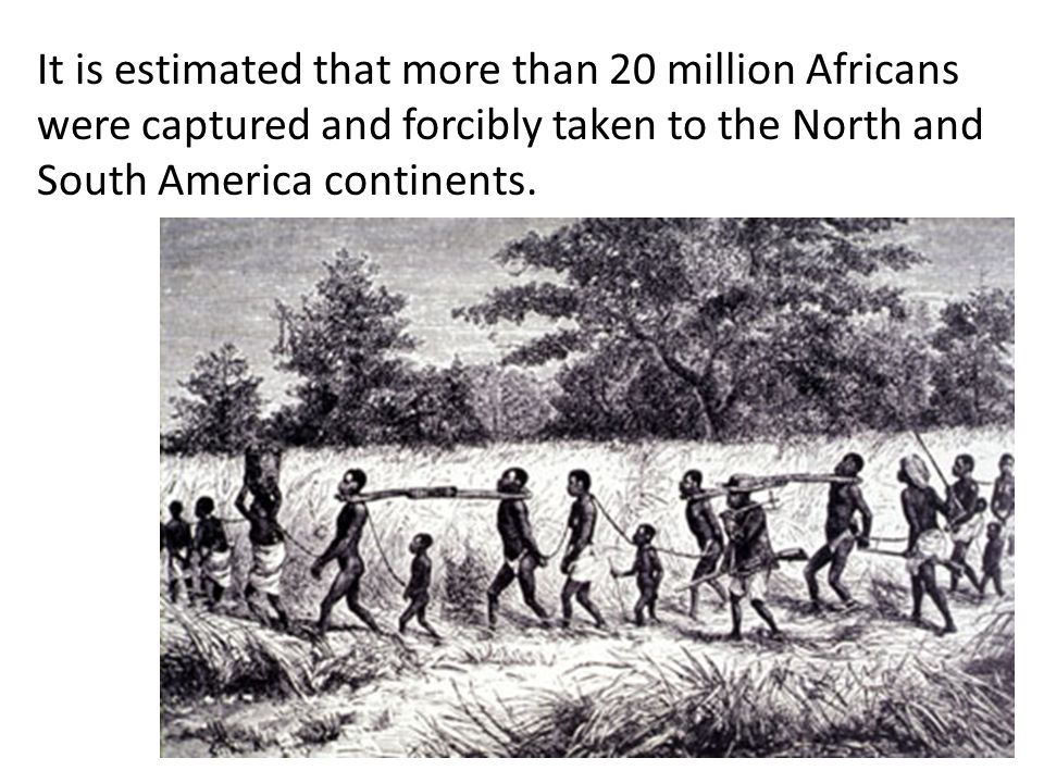 It is estimated that more than 20 million Africans were captured and forcibly taken to the North and South America continents.