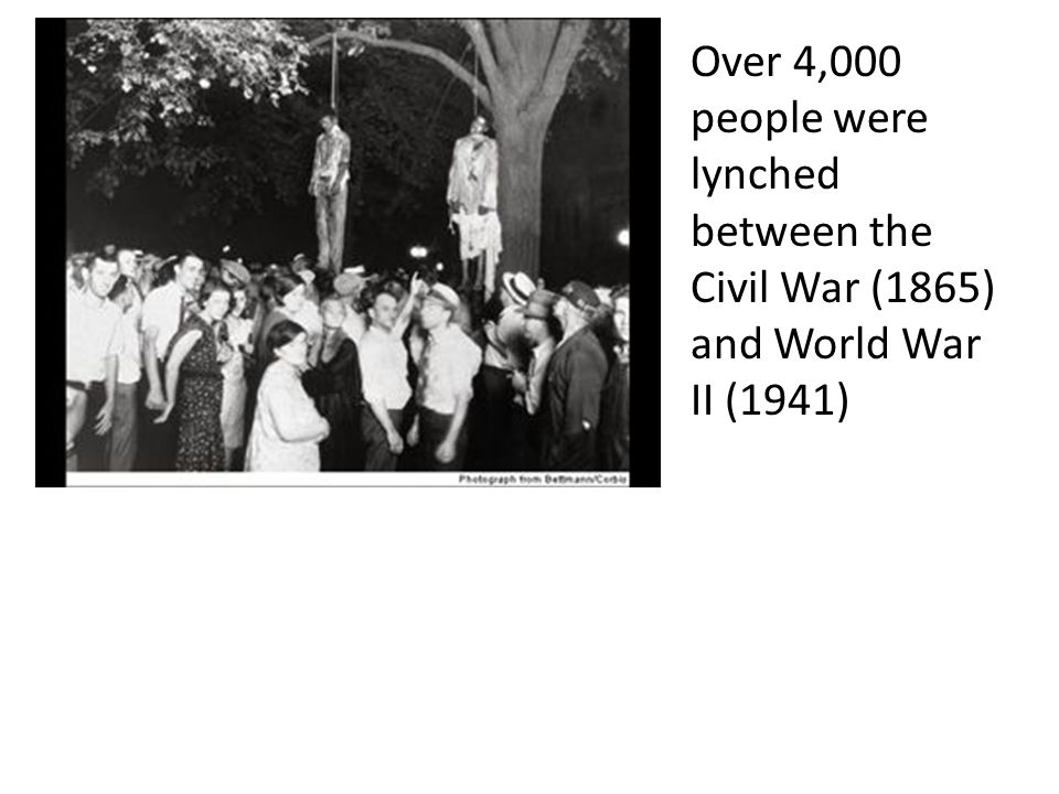 Over 4,000 people were lynched between the Civil War (1865) and World War II (1941)