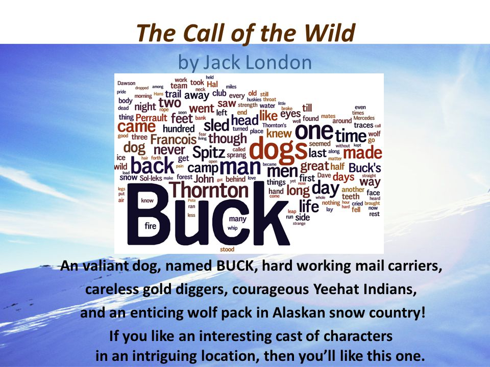 The Call of the Wild by Jack London An valiant dog, named BUCK, hard working mail carriers, careless gold diggers, courageous Yeehat Indians, and an enticing wolf pack in Alaskan snow country.