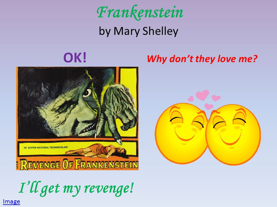 Frankenstein by Mary Shelley OK! Ill get my revenge! Why dont they love me? Image