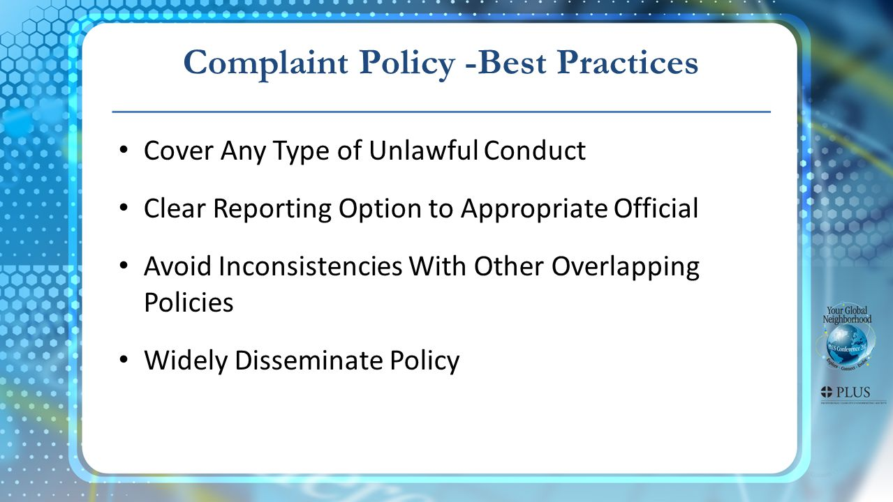 Complaint Policy -Best Practices Cover Any Type of Unlawful Conduct Clear Reporting Option to Appropriate Official Avoid Inconsistencies With Other Overlapping Policies Widely Disseminate Policy