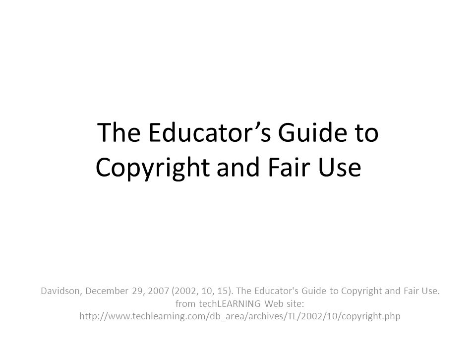 The Educators Guide to Copyright and Fair Use Davidson, December 29, 2007 (2002, 10, 15).