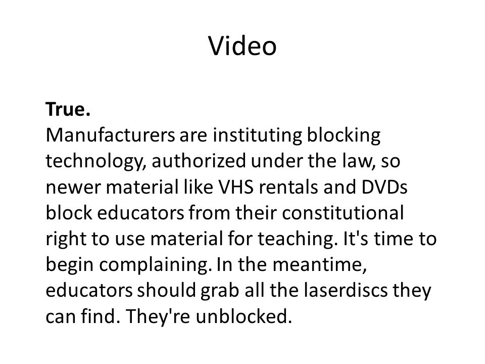 Video True. Manufacturers are instituting blocking technology, authorized under the law, so newer material like VHS rentals and DVDs block educators f