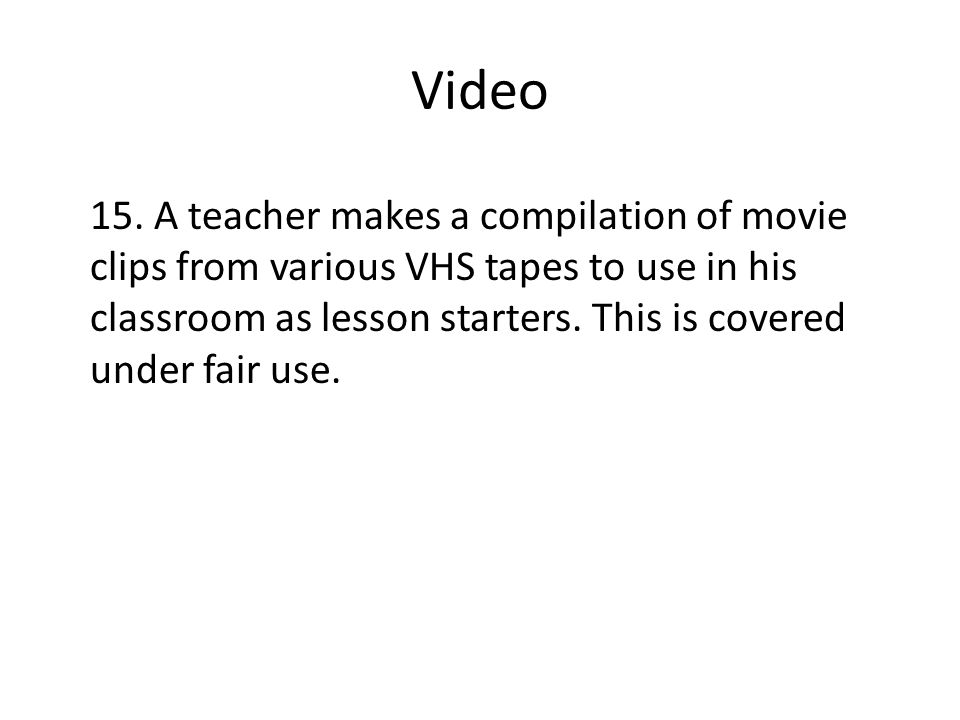 Video 15. A teacher makes a compilation of movie clips from various VHS tapes to use in his classroom as lesson starters. This is covered under fair u