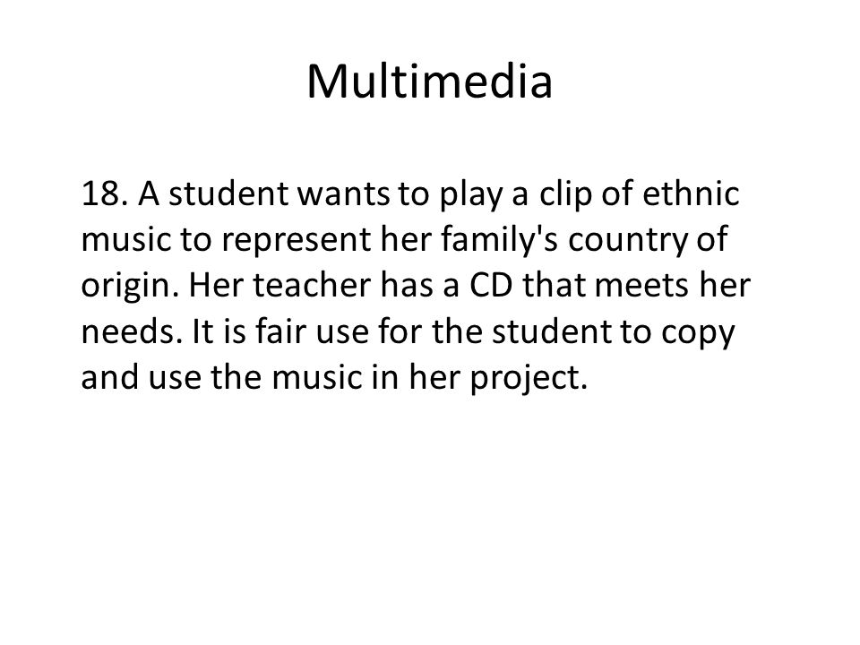 Multimedia 18. A student wants to play a clip of ethnic music to represent her family's country of origin. Her teacher has a CD that meets her needs.