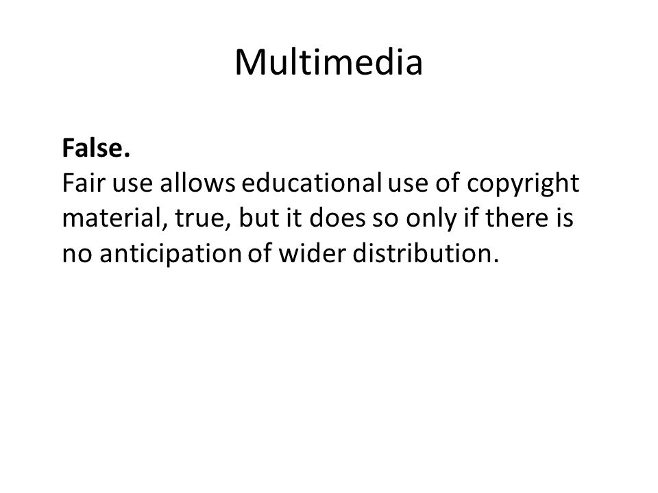Multimedia False. Fair use allows educational use of copyright material, true, but it does so only if there is no anticipation of wider distribution.