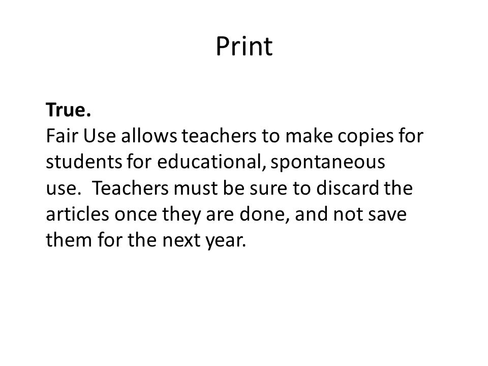 Print True. Fair Use allows teachers to make copies for students for educational, spontaneous use.
