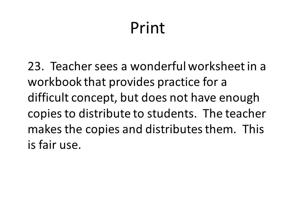 Print 23. Teacher sees a wonderful worksheet in a workbook that provides practice for a difficult concept, but does not have enough copies to distribu