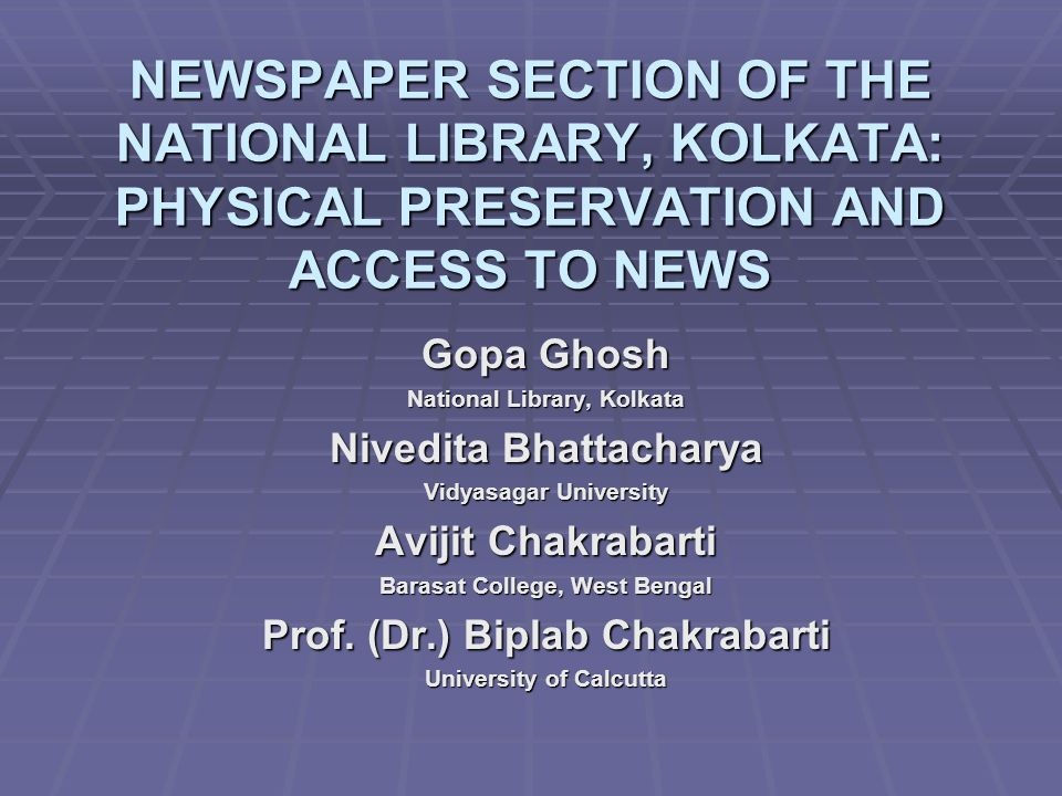 NEWSPAPER SECTION OF THE NATIONAL LIBRARY, KOLKATA: PHYSICAL PRESERVATION AND ACCESS TO NEWS Gopa Ghosh National Library, Kolkata Nivedita Bhattacharya Vidyasagar University Avijit Chakrabarti Barasat College, West Bengal Prof.