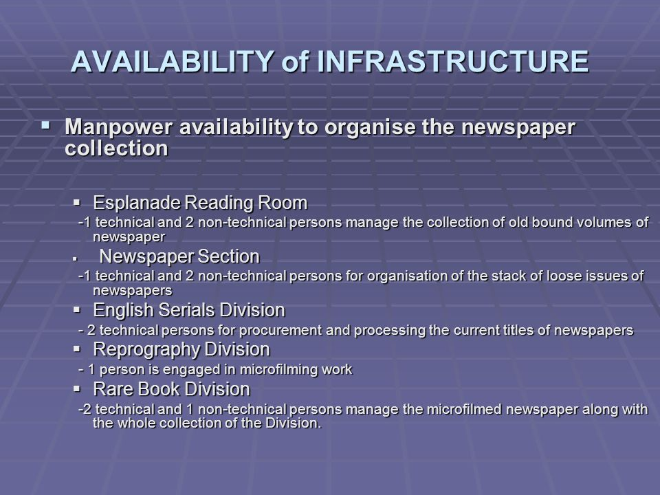 AVAILABILITY of INFRASTRUCTURE Manpower availability to organise the newspaper collection Manpower availability to organise the newspaper collection Esplanade Reading Room Esplanade Reading Room -1 technical and 2 non-technical persons manage the collection of old bound volumes of newspaper -1 technical and 2 non-technical persons manage the collection of old bound volumes of newspaper Newspaper Section Newspaper Section -1 technical and 2 non-technical persons for organisation of the stack of loose issues of newspapers -1 technical and 2 non-technical persons for organisation of the stack of loose issues of newspapers English Serials Division English Serials Division - 2 technical persons for procurement and processing the current titles of newspapers - 2 technical persons for procurement and processing the current titles of newspapers Reprography Division Reprography Division - 1 person is engaged in microfilming work - 1 person is engaged in microfilming work Rare Book Division Rare Book Division -2 technical and 1 non-technical persons manage the microfilmed newspaper along with the whole collection of the Division.