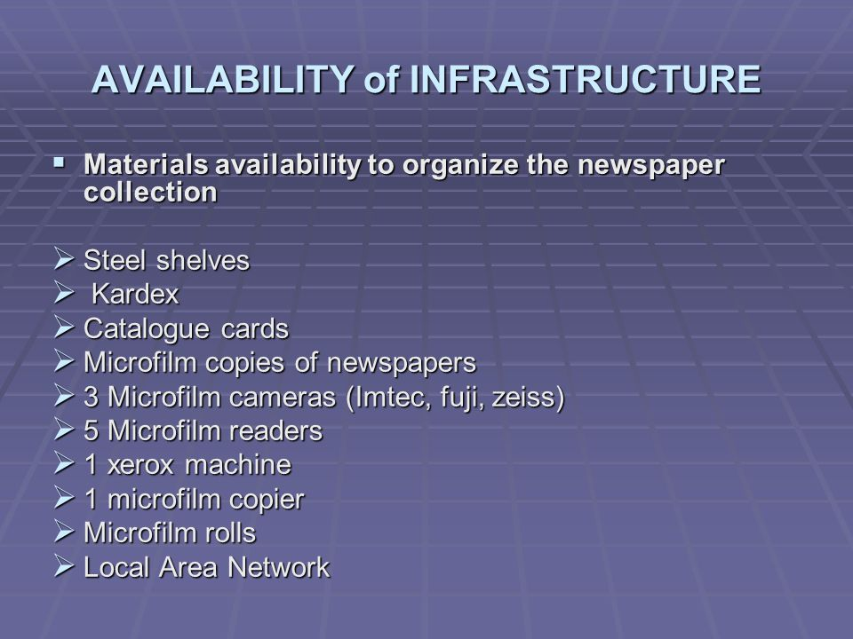 AVAILABILITY of INFRASTRUCTURE Materials availability to organize the newspaper collection Materials availability to organize the newspaper collection Steel shelves Steel shelves Kardex Kardex Catalogue cards Catalogue cards Microfilm copies of newspapers Microfilm copies of newspapers 3 Microfilm cameras (Imtec, fuji, zeiss) 3 Microfilm cameras (Imtec, fuji, zeiss) 5 Microfilm readers 5 Microfilm readers 1 xerox machine 1 xerox machine 1 microfilm copier 1 microfilm copier Microfilm rolls Microfilm rolls Local Area Network Local Area Network