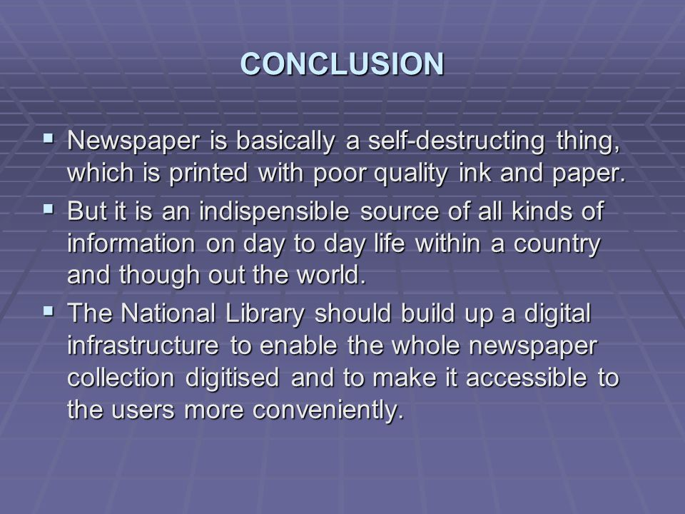 CONCLUSION Newspaper is basically a self-destructing thing, which is printed with poor quality ink and paper. Newspaper is basically a self-destructin