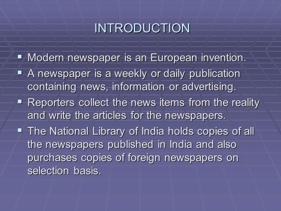 INTRODUCTION INTRODUCTION Modern newspaper is an European invention. Modern newspaper is an European invention. A newspaper is a weekly or daily publi