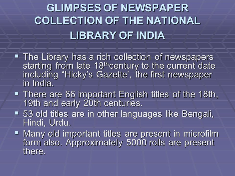 GLIMPSES OF NEWSPAPER COLLECTION OF THE NATIONAL LIBRARY OF INDIA The Library has a rich collection of newspapers starting from late 18 th century to the current date including Hickys Gazette, the first newspaper in India.