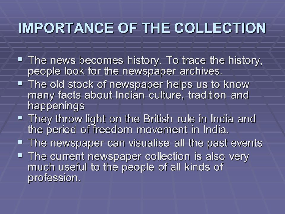 IMPORTANCE OF THE COLLECTION The news becomes history. To trace the history, people look for the newspaper archives. The news becomes history. To trac