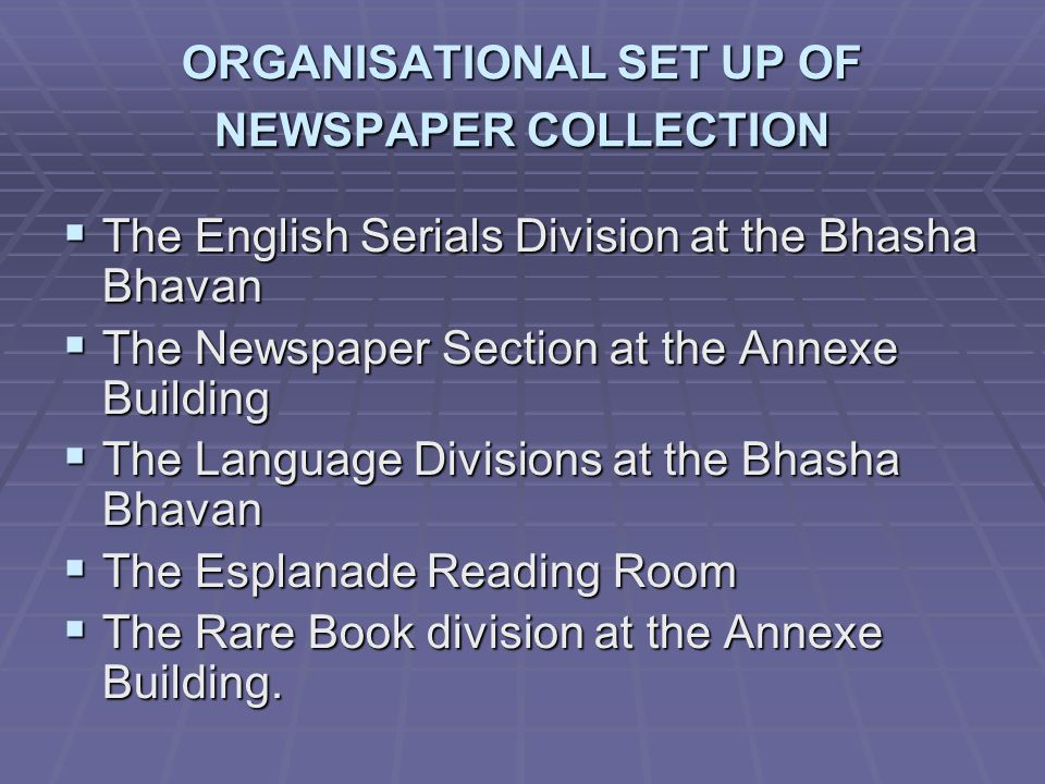 ORGANISATIONAL SET UP OF NEWSPAPER COLLECTION The English Serials Division at the Bhasha Bhavan The English Serials Division at the Bhasha Bhavan The Newspaper Section at the Annexe Building The Newspaper Section at the Annexe Building The Language Divisions at the Bhasha Bhavan The Language Divisions at the Bhasha Bhavan The Esplanade Reading Room The Esplanade Reading Room The Rare Book division at the Annexe Building.