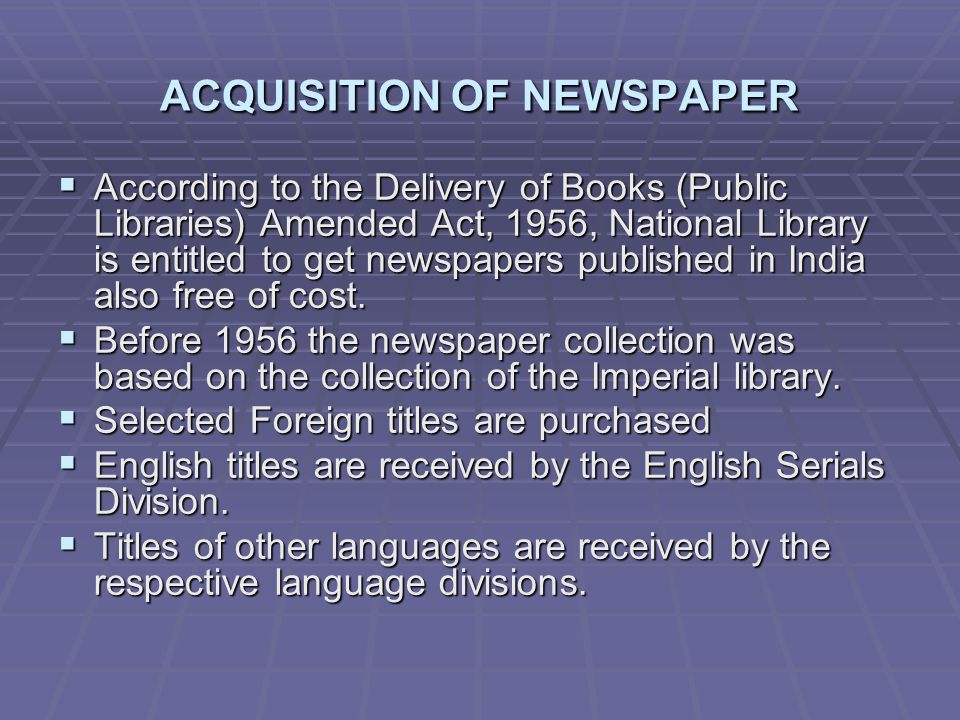 ACQUISITION OF NEWSPAPER According to the Delivery of Books (Public Libraries) Amended Act, 1956, National Library is entitled to get newspapers published in India also free of cost.