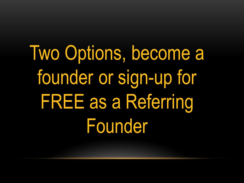 Two Options, become a founder or sign-up for FREE as a Referring Founder