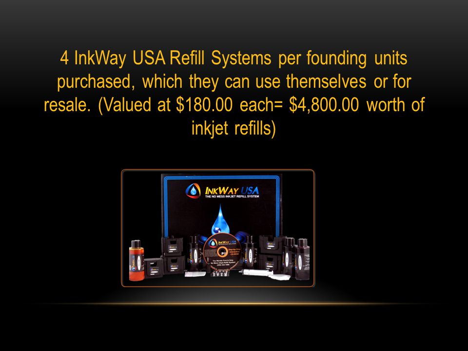 4 InkWay USA Refill Systems per founding units purchased, which they can use themselves or for resale.