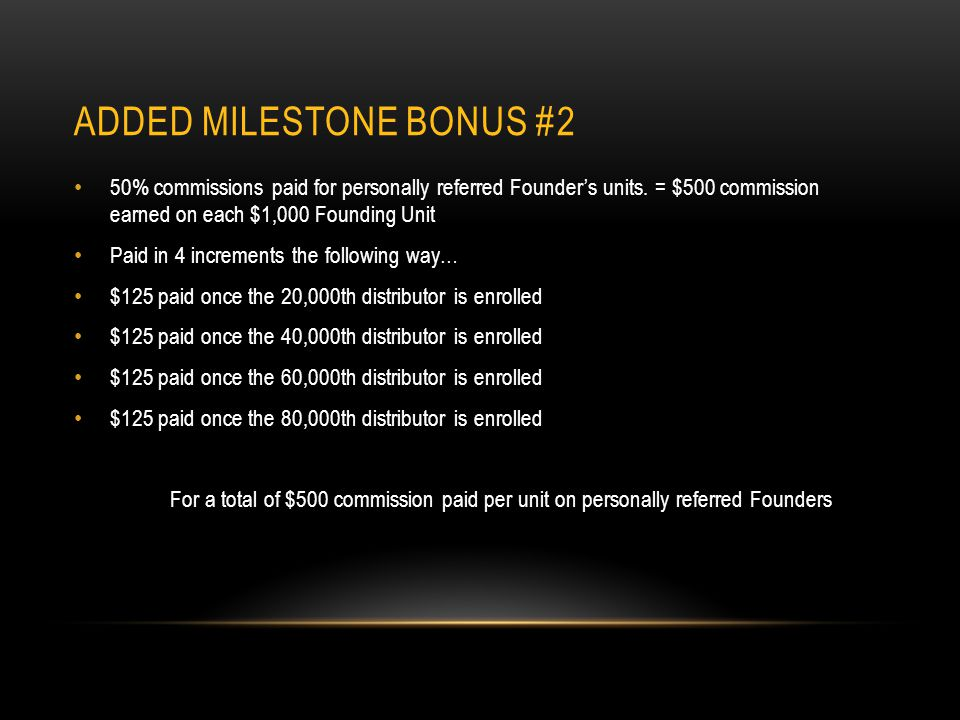 ADDED MILESTONE BONUS #2 50% commissions paid for personally referred Founders units.